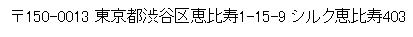 〒150-0013 東京都渋谷区恵比寿1-15-9 シルク恵比寿403